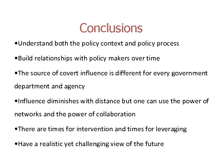 Conclusions • Understand both the policy context and policy process • Build relationships with