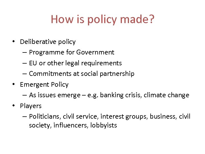 How is policy made? • Deliberative policy – Programme for Government – EU or