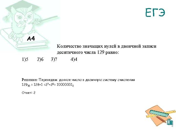 ЕГЭ A 4 1)5 2)6 Количество значащих нулей в двоичной записи десятичного числа 129