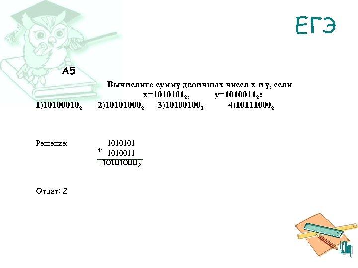 ЕГЭ A 5 1)101000102 Решение: Вычислите сумму двоичных чисел x и y, если x=10101012,