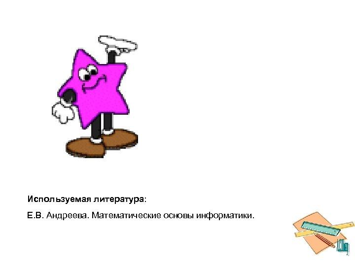 Используемая литература: Е. В. Андреева. Математические основы информатики.