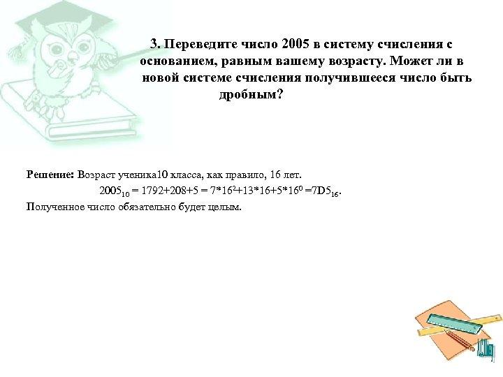 3. Переведите число 2005 в систему счисления с основанием, равным вашему возрасту. Может ли