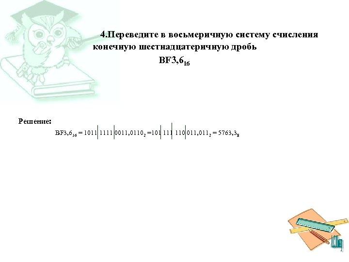 4. Переведите в восьмеричную систему счисления конечную шестнадцатеричную дробь BF 3, 616 Решение: BF
