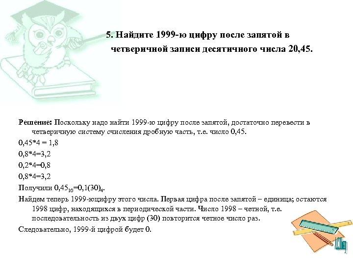 5. Найдите 1999 -ю цифру после запятой в четверичной записи десятичного числа 20, 45.
