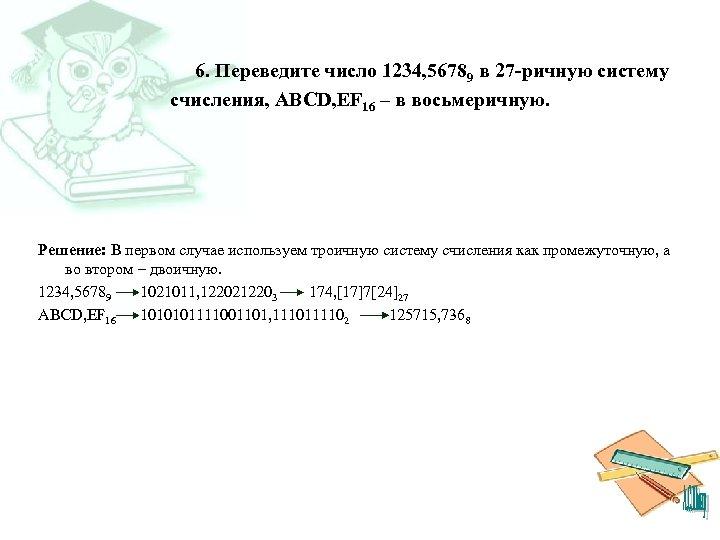 6. Переведите число 1234, 56789 в 27 -ричную систему счисления, ABCD, EF 16 –