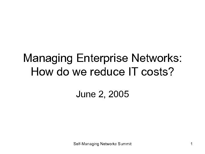 Managing Enterprise Networks: How do we reduce IT costs? June 2, 2005 Self-Managing Networks