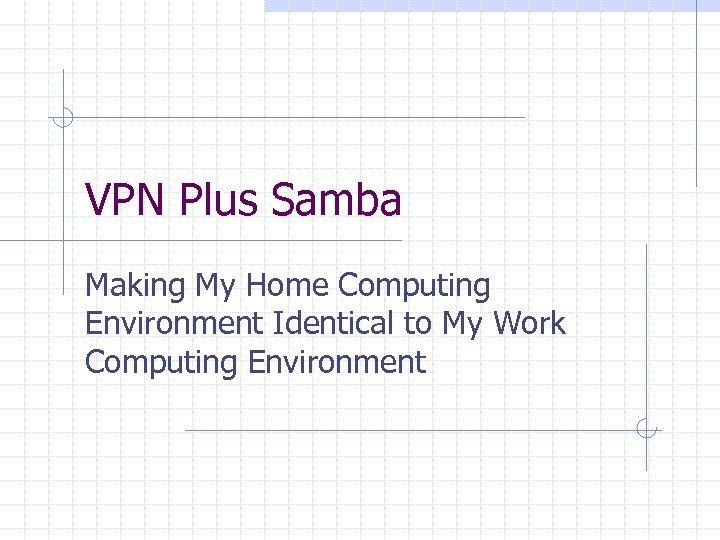 VPN Plus Samba Making My Home Computing Environment Identical to My Work Computing Environment