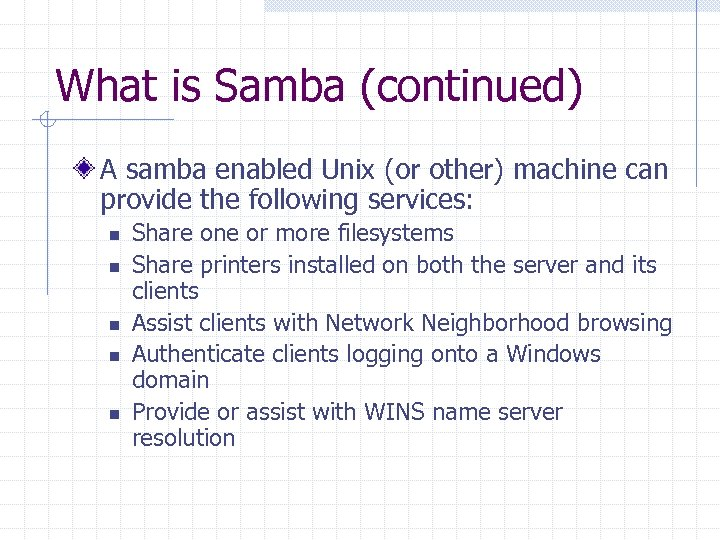 What is Samba (continued) A samba enabled Unix (or other) machine can provide the