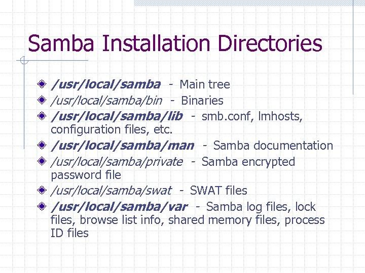 Samba Installation Directories /usr/local/samba - Main tree /usr/local/samba/bin - Binaries /usr/local/samba/lib - smb. conf,