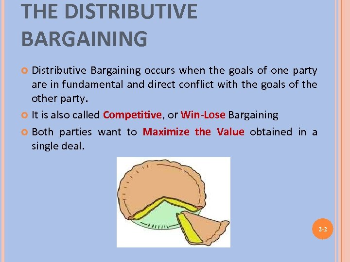 THE DISTRIBUTIVE BARGAINING Distributive Bargaining occurs when the goals of one party are in