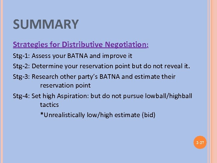 SUMMARY Strategies for Distributive Negotiation: Stg-1: Assess your BATNA and improve it Stg-2: Determine