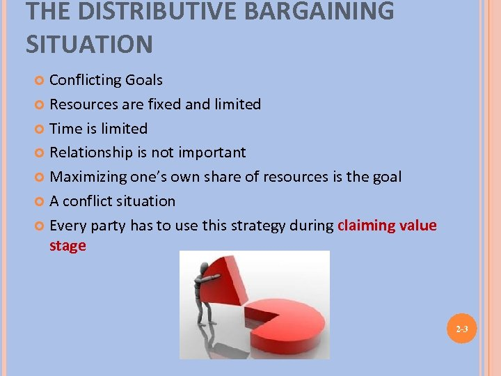 THE DISTRIBUTIVE BARGAINING SITUATION Conflicting Goals Resources are fixed and limited Time is limited