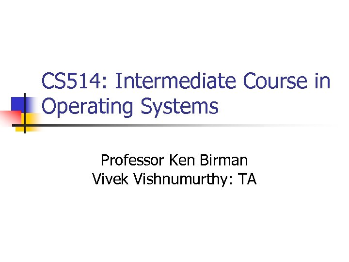 CS 514: Intermediate Course in Operating Systems Professor Ken Birman Vivek Vishnumurthy: TA