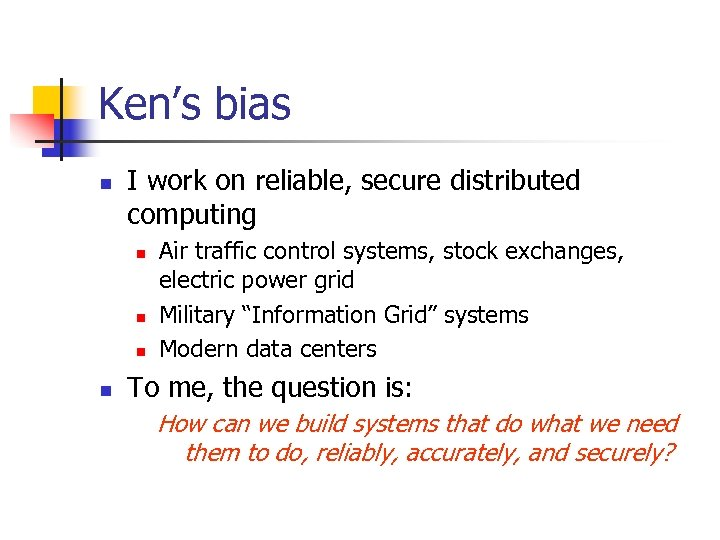 Ken's bias n I work on reliable, secure distributed computing n n Air traffic