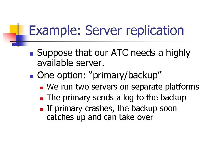 Example: Server replication n n Suppose that our ATC needs a highly available server.