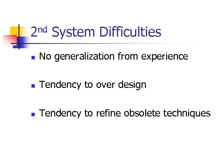 2 nd System Difficulties n No generalization from experience n Tendency to over design