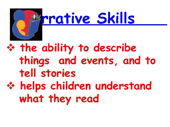 Narrative Skills the ability to describe things and events, and to tell stories helps