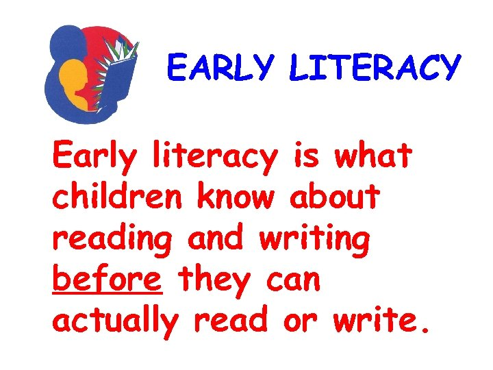 EARLY LITERACY Early literacy is what children know about reading and writing before they