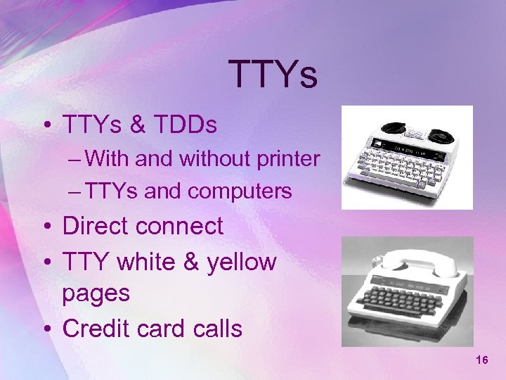 TTYs • TTYs & TDDs – With and without printer – TTYs and computers