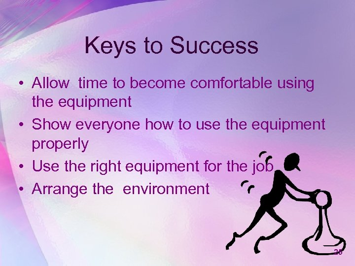 Keys to Success • Allow time to become comfortable using the equipment • Show