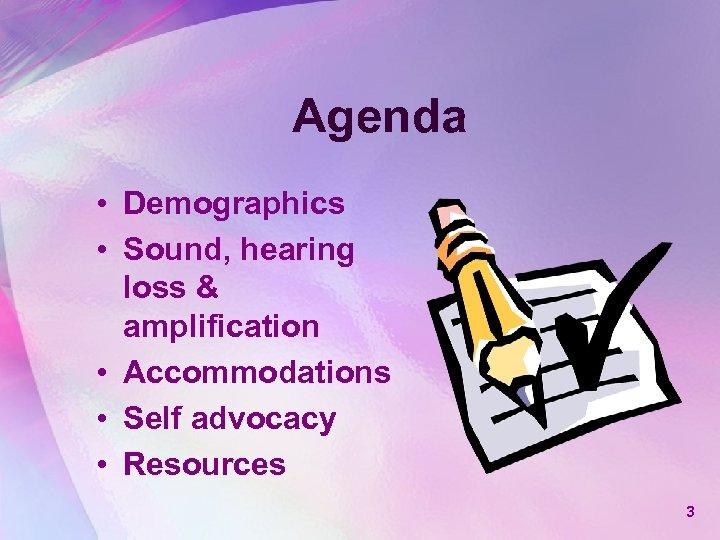 Agenda • Demographics • Sound, hearing loss & amplification • Accommodations • Self advocacy