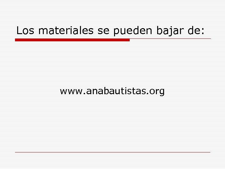 Los materiales se pueden bajar de: www. anabautistas. org