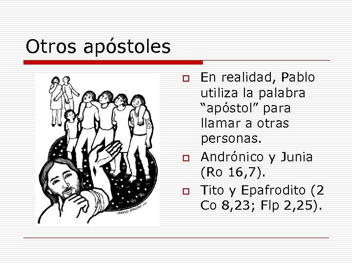 """Otros apóstoles o o o En realidad, Pablo utiliza la palabra """"apóstol"""" para llamar"""