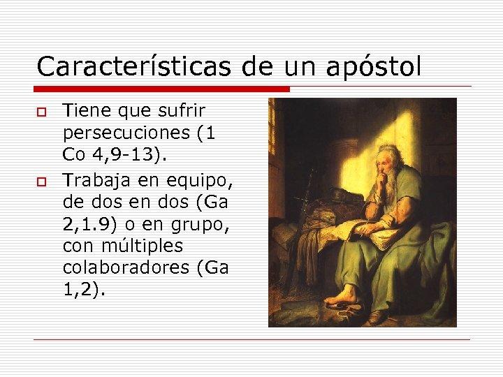 Características de un apóstol o o Tiene que sufrir persecuciones (1 Co 4, 9