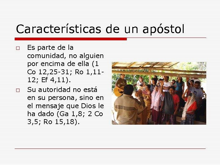 Características de un apóstol o o Es parte de la comunidad, no alguien por