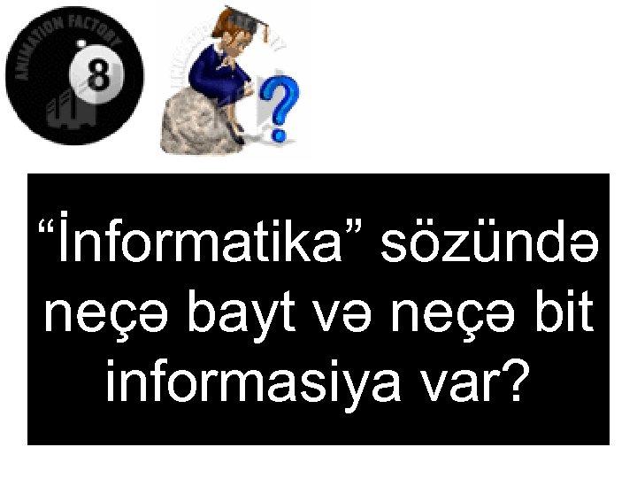 """""""İnformatika"""" sözündə neçə bayt və neçə bit informasiya var?"""