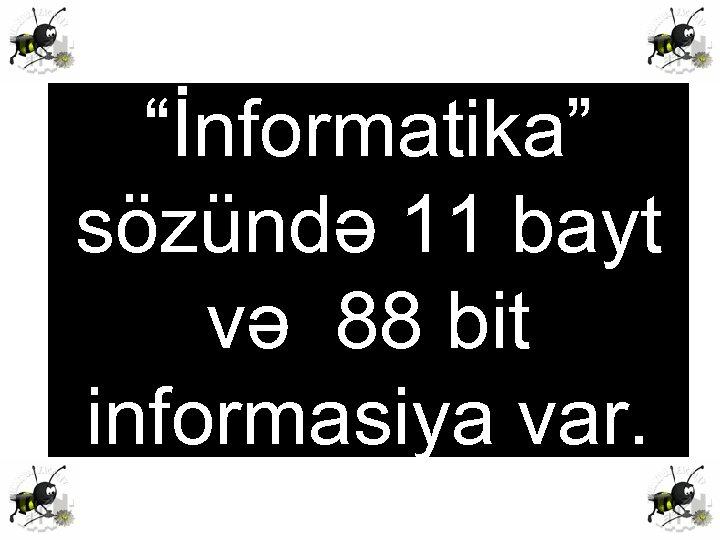 """""""İnformatika"""" sözündə 11 bayt və 88 bit informasiya var."""
