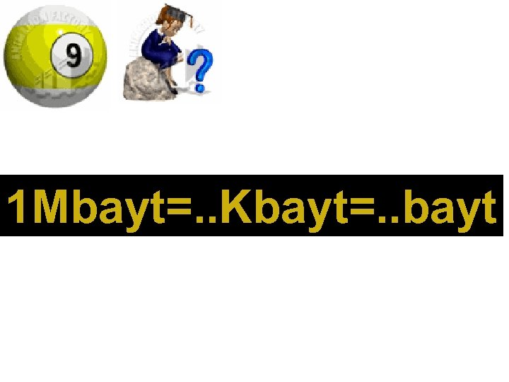 1 Mbayt=. . Kbayt=. . bayt