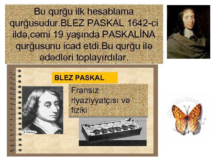 Bu qurğu ilk hesablama qurğusudur. BLEZ PASKAL 1642 -ci ildə, cəmi 19 yaşında PASKALİNA