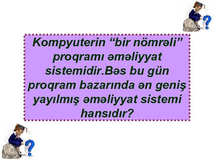 """Kompyuterin """"bir nömrəli"""" proqramı əməliyyat sistemidir. Bəs bu gün proqram bazarında ən geniş yayılmış"""