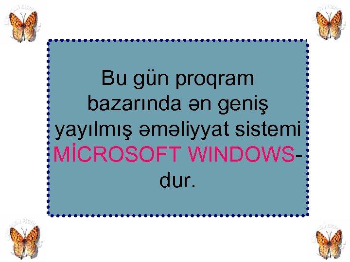 Bu gün proqram bazarında ən geniş yayılmış əməliyyat sistemi MİCROSOFT WINDOWSdur.