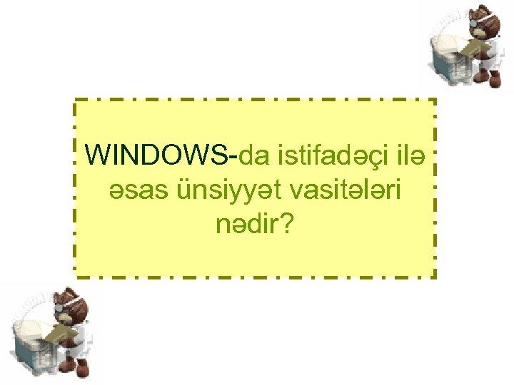 WINDOWS-da istifadəçi ilə əsas ünsiyyət vasitələri nədir?