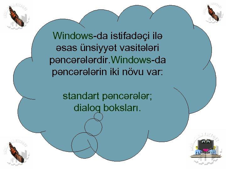 Windows-da istifadəçi ilə əsas ünsiyyət vasitələri pəncərələrdir. Windows-da pəncərələrin iki növu var: standart pəncərələr;
