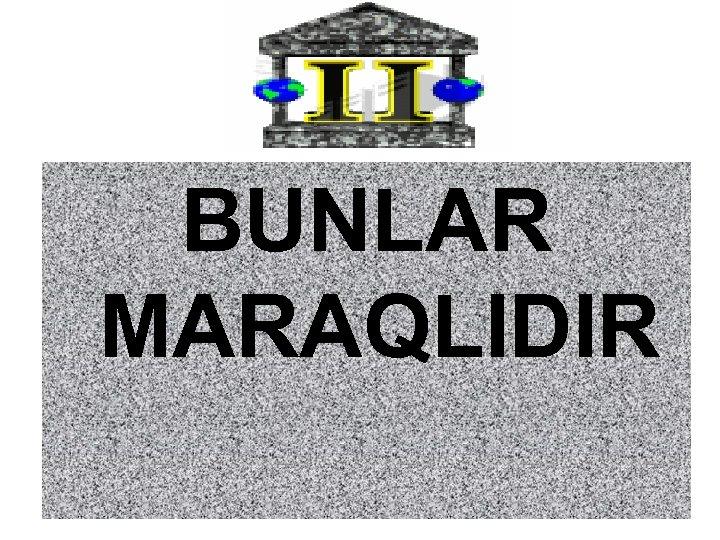BUNLAR MARAQLIDIR
