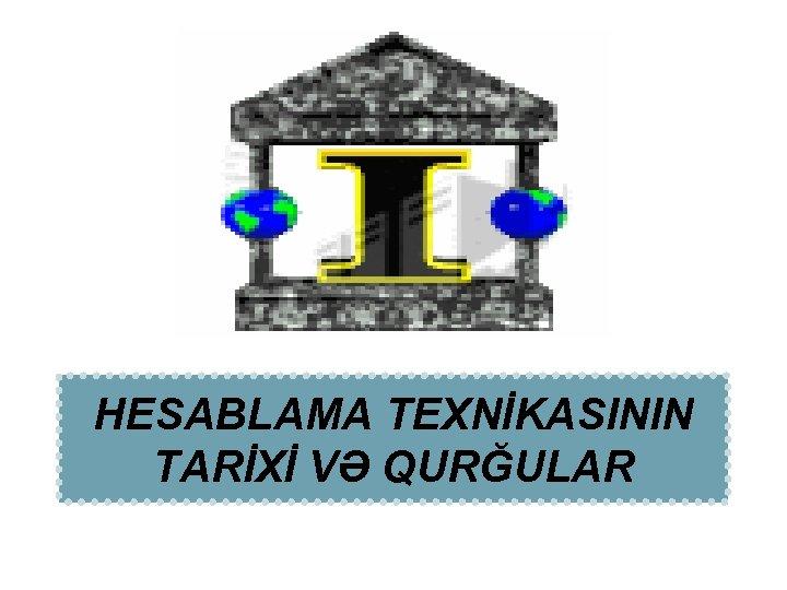 HESABLAMA TEXNİKASININ TARİXİ VƏ QURĞULAR