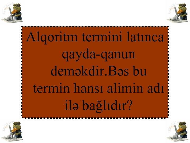 Alqoritm termini latınca qayda-qanun deməkdir. Bəs bu termin hansı alimin adı ilə bağlıdır?