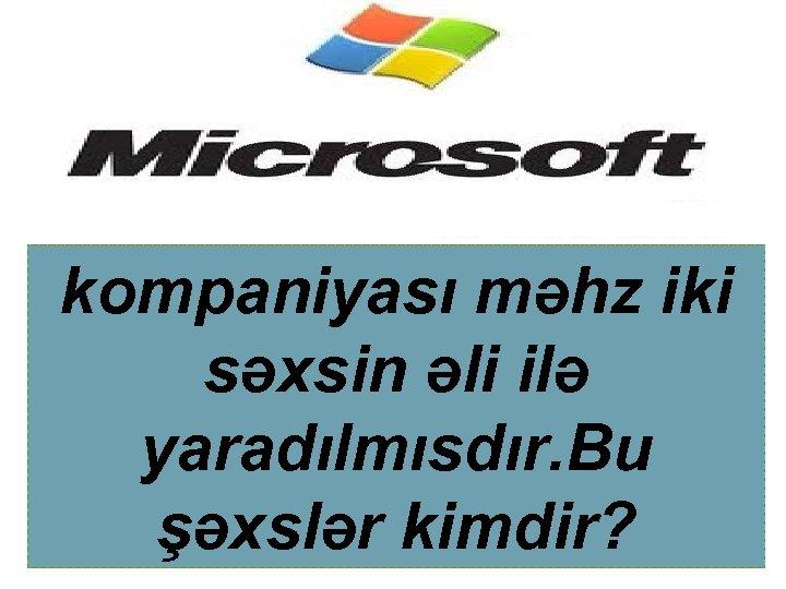 kompaniyası məhz iki səxsin əli ilə yaradılmısdır. Bu şəxslər kimdir?