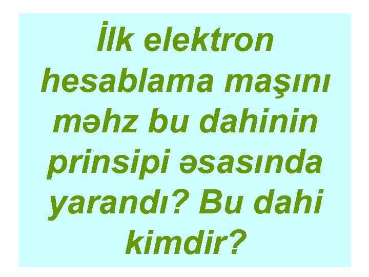 İlk elektron hesablama maşını məhz bu dahinin prinsipi əsasında yarandı? Bu dahi kimdir?