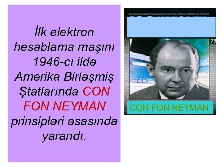 İlk elektron hesablama maşını 1946 -cı ildə Amerika Birləşmiş Ştatlarında CON FON NEYMAN prinsipləri