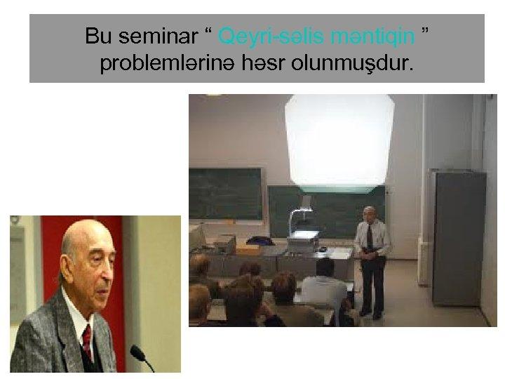 """Bu seminar """" Qeyri-səlis məntiqin """" problemlərinə həsr olunmuşdur."""