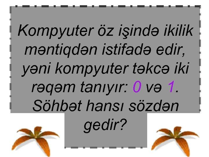 Kompyuter öz işində ikilik məntiqdən istifadə edir, yəni kompyuter təkcə iki rəqəm tanıyır: 0