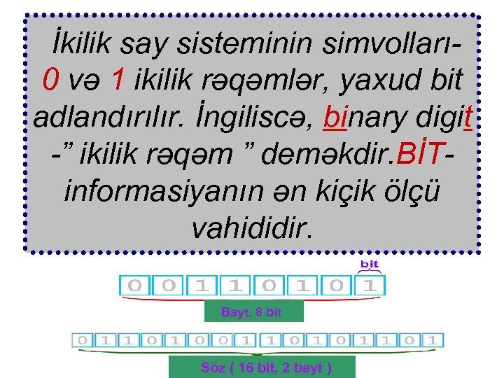 İkilik say sisteminin simvolları 0 və 1 ikilik rəqəmlər, yaxud bit adlandırılır. İngiliscə, binary