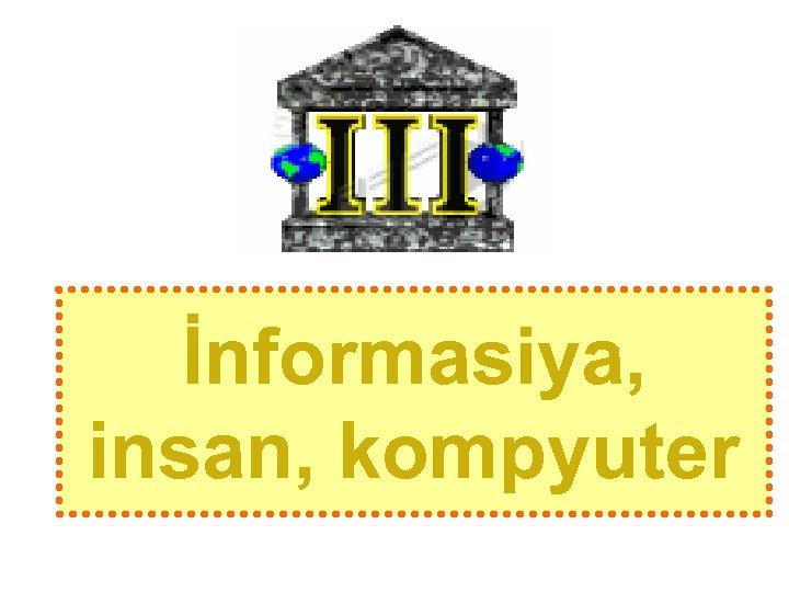 İnformasiya, insan, kompyuter