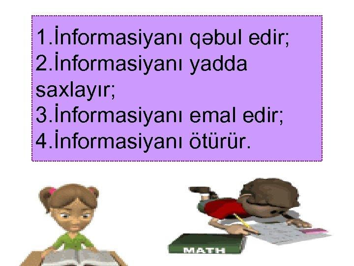 1. İnformasiyanı qəbul edir; 2. İnformasiyanı yadda saxlayır; 3. İnformasiyanı emal edir; 4. İnformasiyanı