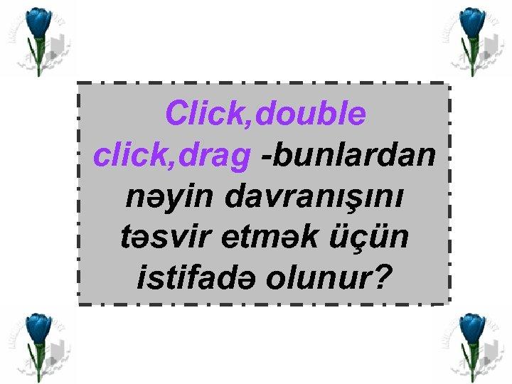 Click, double click, drag -bunlardan nəyin davranışını təsvir etmək üçün istifadə olunur?