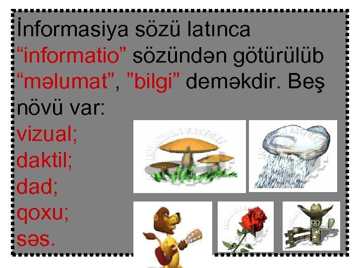 """İnformasiya sözü latınca """"informatio"""" sözündən götürülüb """"məlumat"""", """"bilgi"""" deməkdir. Beş növü var: vizual; daktil;"""